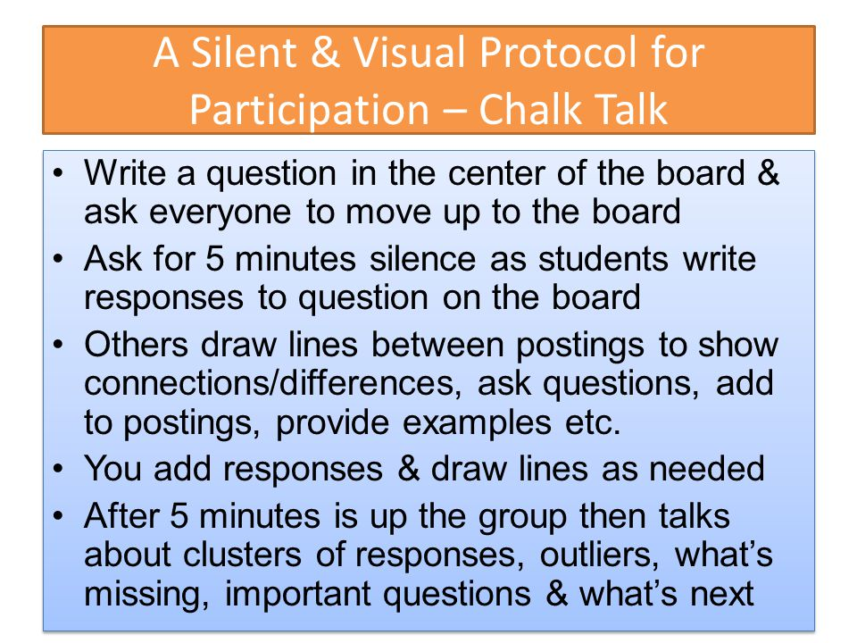 A Silent & Visual Protocol for Participation – Chalk Talk Write a question in the center of the board & ask everyone to move up to the board Ask for 5 minutes silence as students write responses to question on the board Others draw lines between postings to show connections/differences, ask questions, add to postings, provide examples etc.