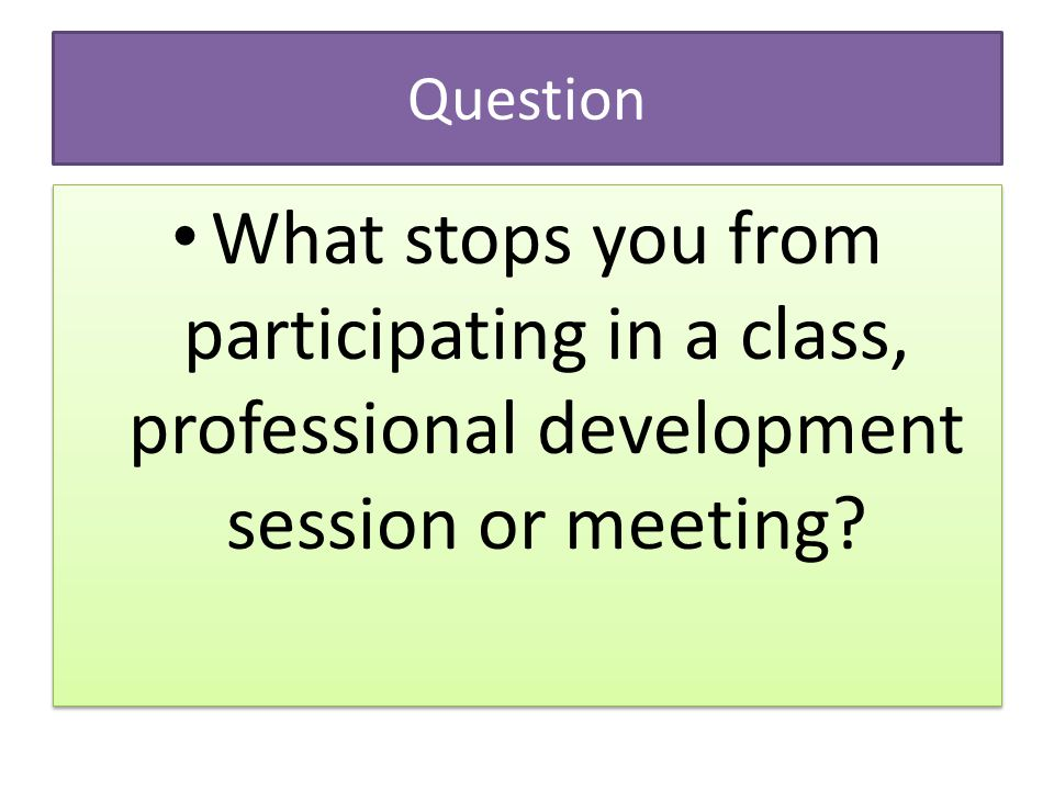 Question What stops you from participating in a class, professional development session or meeting