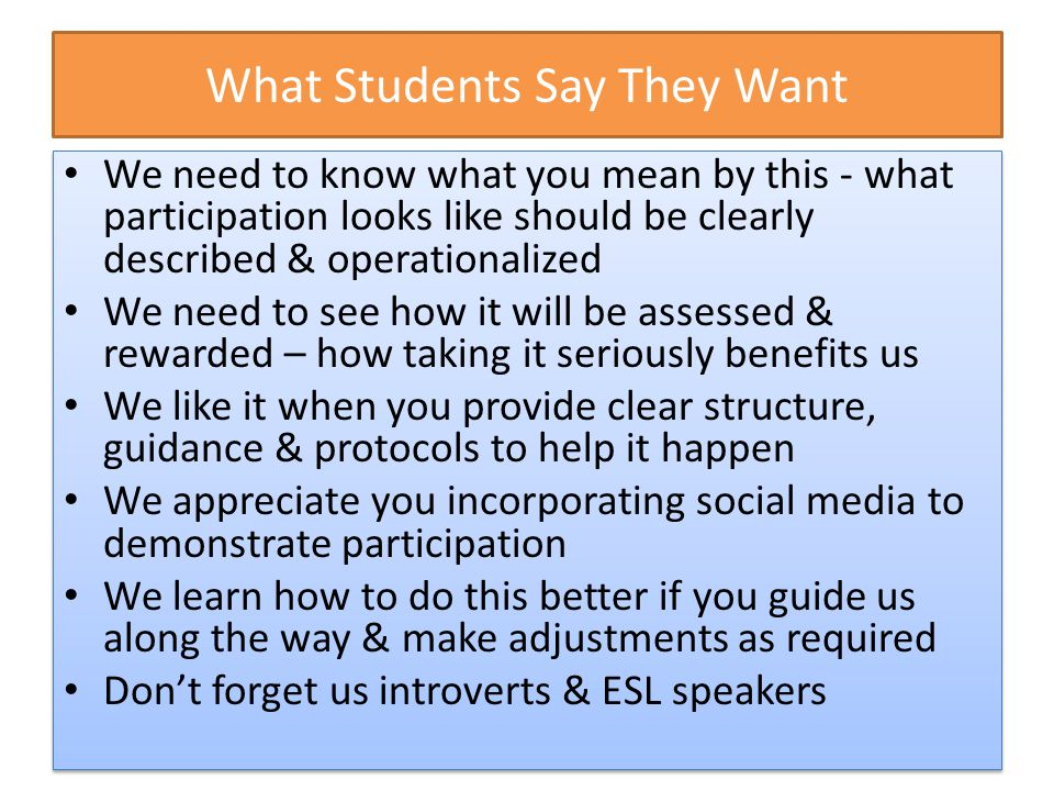 What Students Appreciate It begins with silent time to think named as part of the exercise – those who need time to process appreciate this The structure decreases anxiety for students who wonder what 'participation' looks like Everyone is heard in the first round It forces students to listen to others It makes it easier to participate in the future – if participation is important to you then you must engineer it very early on It begins with silent time to think named as part of the exercise – those who need time to process appreciate this The structure decreases anxiety for students who wonder what 'participation' looks like Everyone is heard in the first round It forces students to listen to others It makes it easier to participate in the future – if participation is important to you then you must engineer it very early on