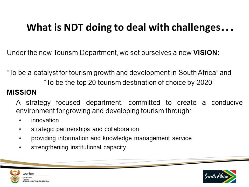 What is NDT doing to deal with challenges … Under the new Tourism Department, we set ourselves a new VISION: To be a catalyst for tourism growth and development in South Africa and To be the top 20 tourism destination of choice by 2020 MISSION A strategy focused department, committed to create a conducive environment for growing and developing tourism through: innovation strategic partnerships and collaboration providing information and knowledge management service strengthening institutional capacity