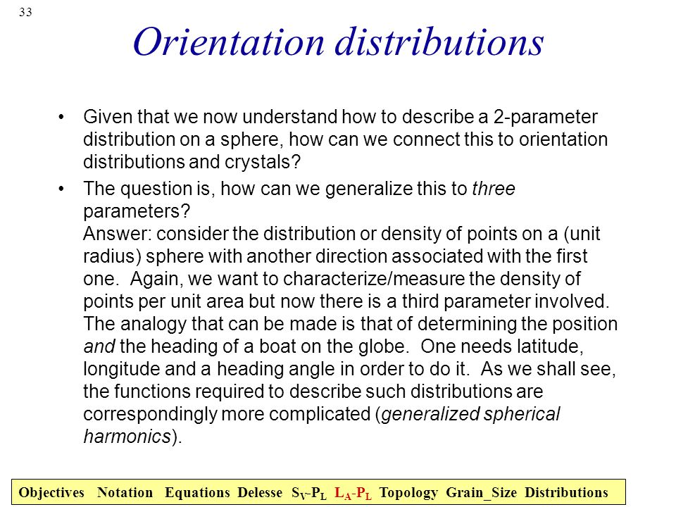 33 Orientation distributions Given that we now understand how to describe a 2-parameter distribution on a sphere, how can we connect this to orientation distributions and crystals.