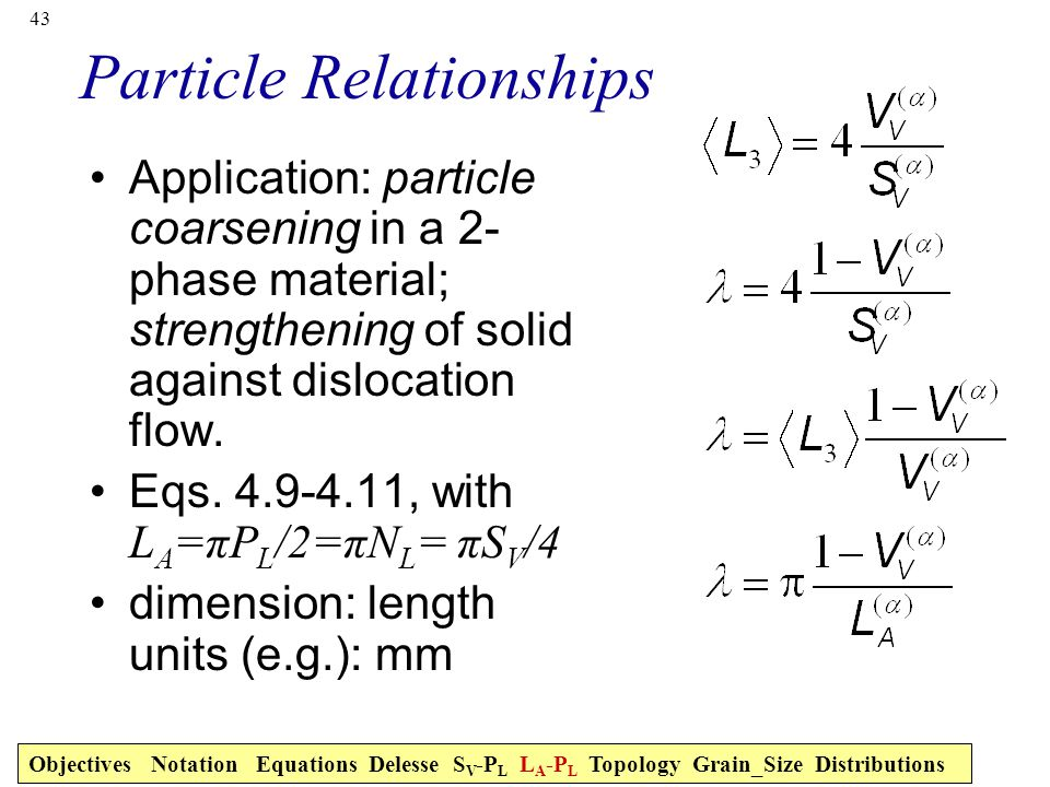 43 Particle Relationships Application: particle coarsening in a 2- phase material; strengthening of solid against dislocation flow.