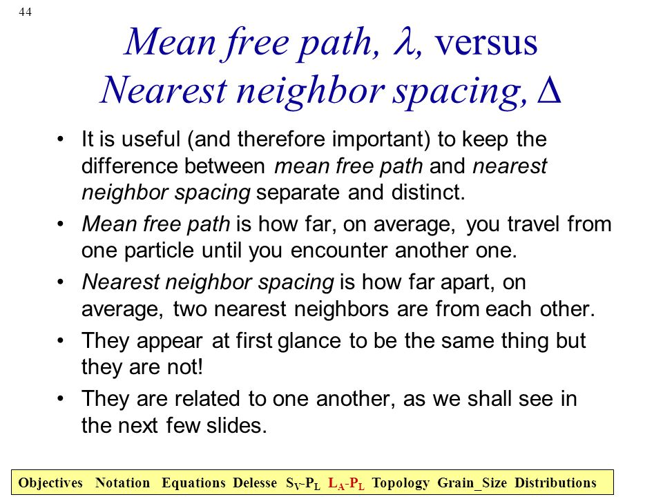 44 Mean free path,, versus Nearest neighbor spacing, ∆ It is useful (and therefore important) to keep the difference between mean free path and nearest neighbor spacing separate and distinct.