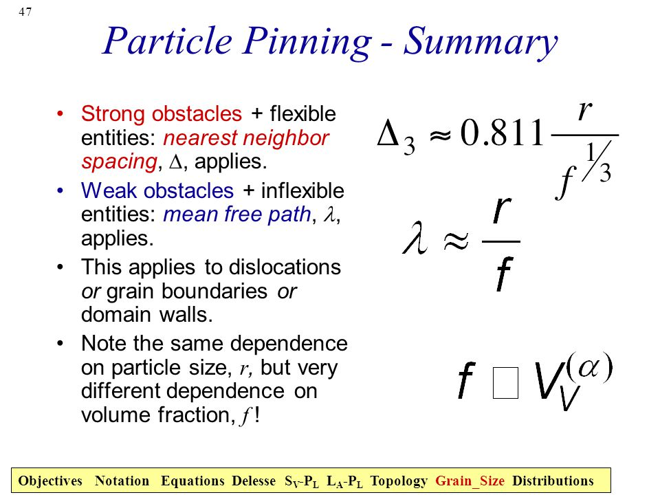 47 Particle Pinning - Summary Strong obstacles + flexible entities: nearest neighbor spacing, ∆, applies.