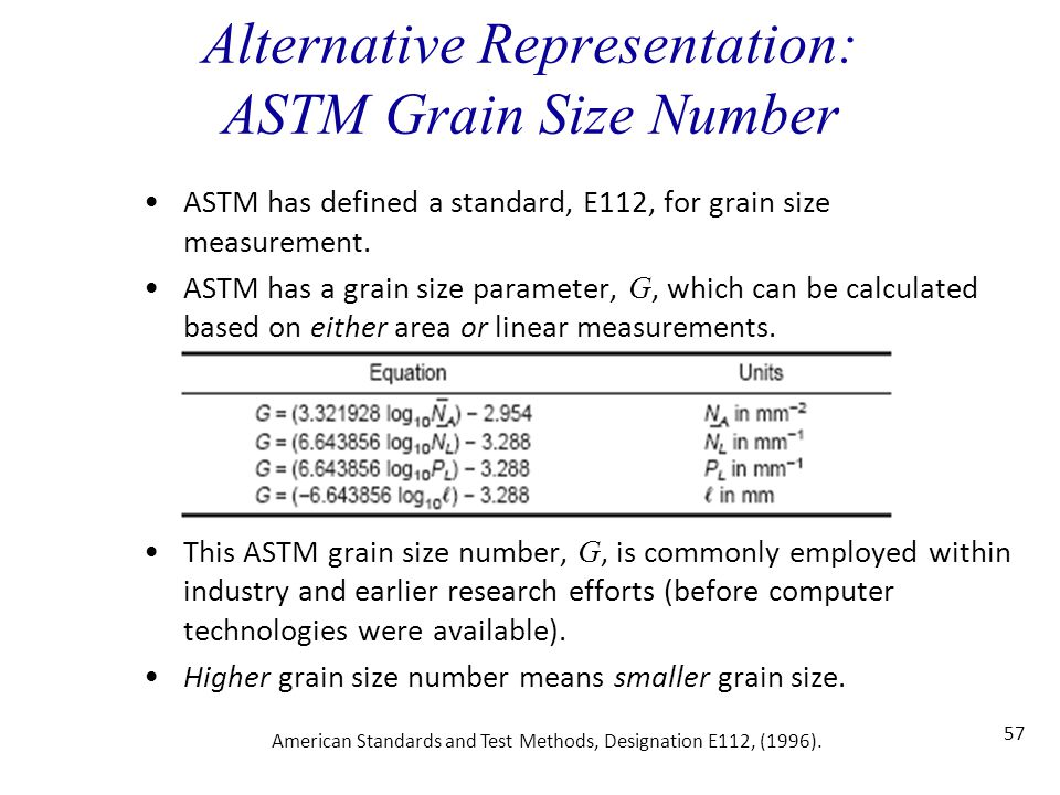 57 Alternative Representation: ASTM Grain Size Number ASTM has defined a standard, E112, for grain size measurement. ASTM has a grain size parameter,