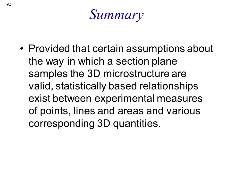 92 Summary Provided that certain assumptions about the way in which a section plane samples the 3D microstructure are valid, statistically based relationships exist between experimental measures of points, lines and areas and various corresponding 3D quantities.