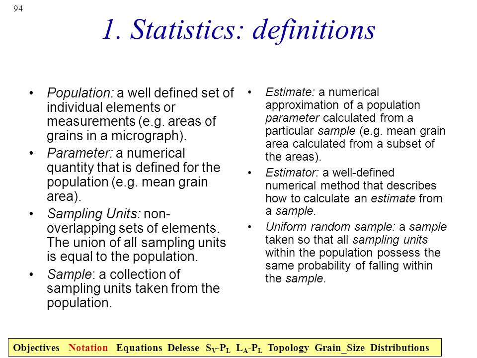 94 1. Statistics: definitions Population: a well defined set of individual elements or measurements (e.g. areas of grains in a micrograph). Parameter: