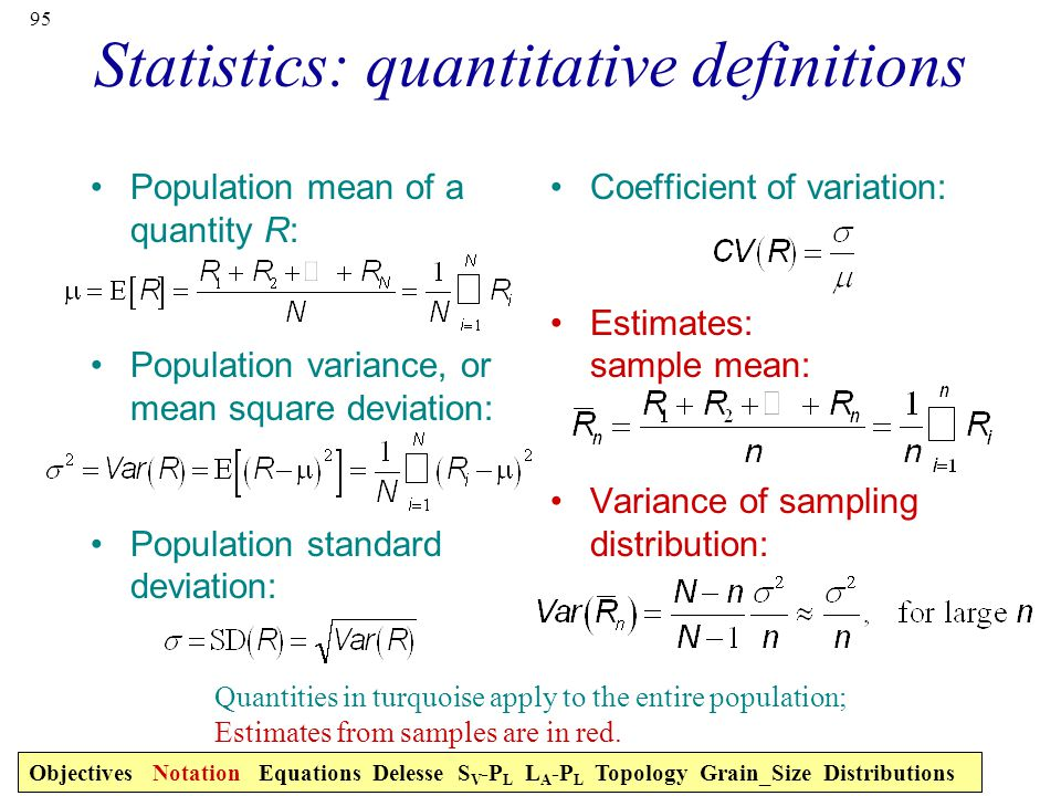 95 Statistics: quantitative definitions Population mean of a quantity R: Population variance, or mean square deviation: Population standard deviation: Coefficient of variation: Estimates: sample mean: Variance of sampling distribution: Quantities in turquoise apply to the entire population; Estimates from samples are in red.