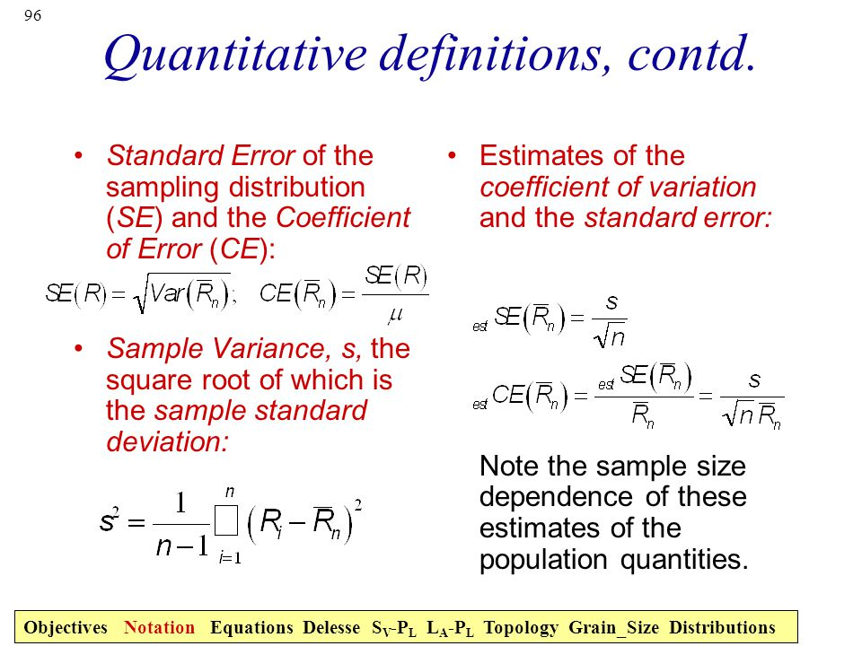 96 Quantitative definitions, contd. Standard Error of the sampling distribution (SE) and the Coefficient of Error (CE): Sample Variance, s, the square