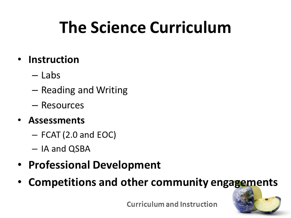 Curriculum and Instruction The Science Curriculum Instruction – Labs – Reading and Writing – Resources Assessments – FCAT (2.0 and EOC) – IA and QSBA