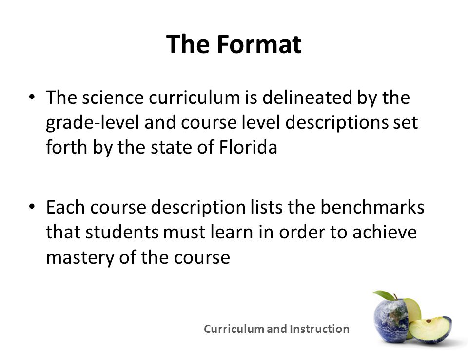Curriculum and Instruction The Format The science curriculum is delineated by the grade-level and course level descriptions set forth by the state of