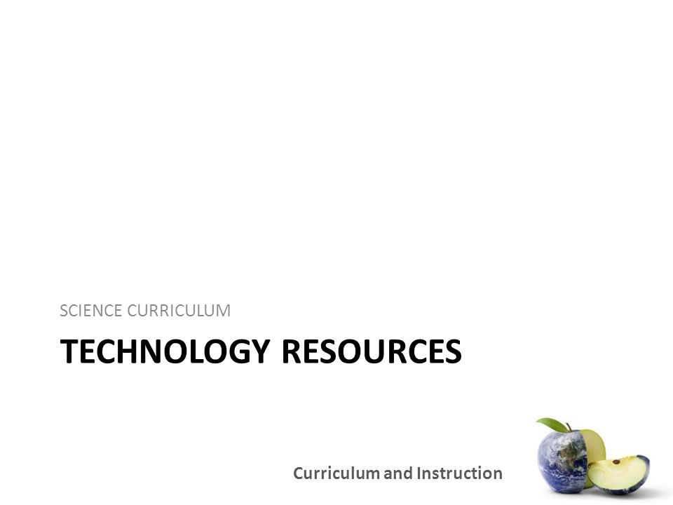 Curriculum and Instruction TECHNOLOGY RESOURCES SCIENCE CURRICULUM