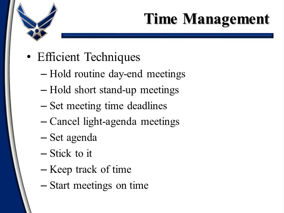 Efficient Techniques – Hold routine day-end meetings – Hold short stand-up meetings – Set meeting time deadlines – Cancel light-agenda meetings – Set agenda – Stick to it – Keep track of time – Start meetings on time Time Management