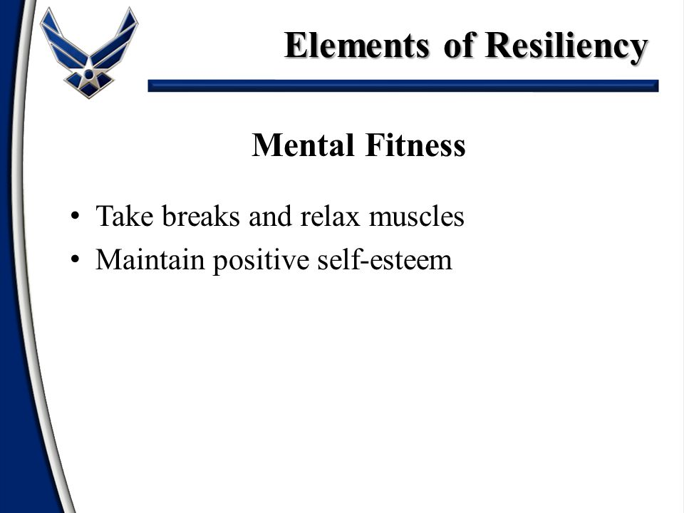 Mental Fitness Take breaks and relax muscles Maintain positive self-esteem Elements of Resiliency