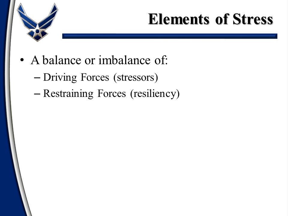 A balance or imbalance of: – Driving Forces (stressors) – Restraining Forces (resiliency) Elements of Stress