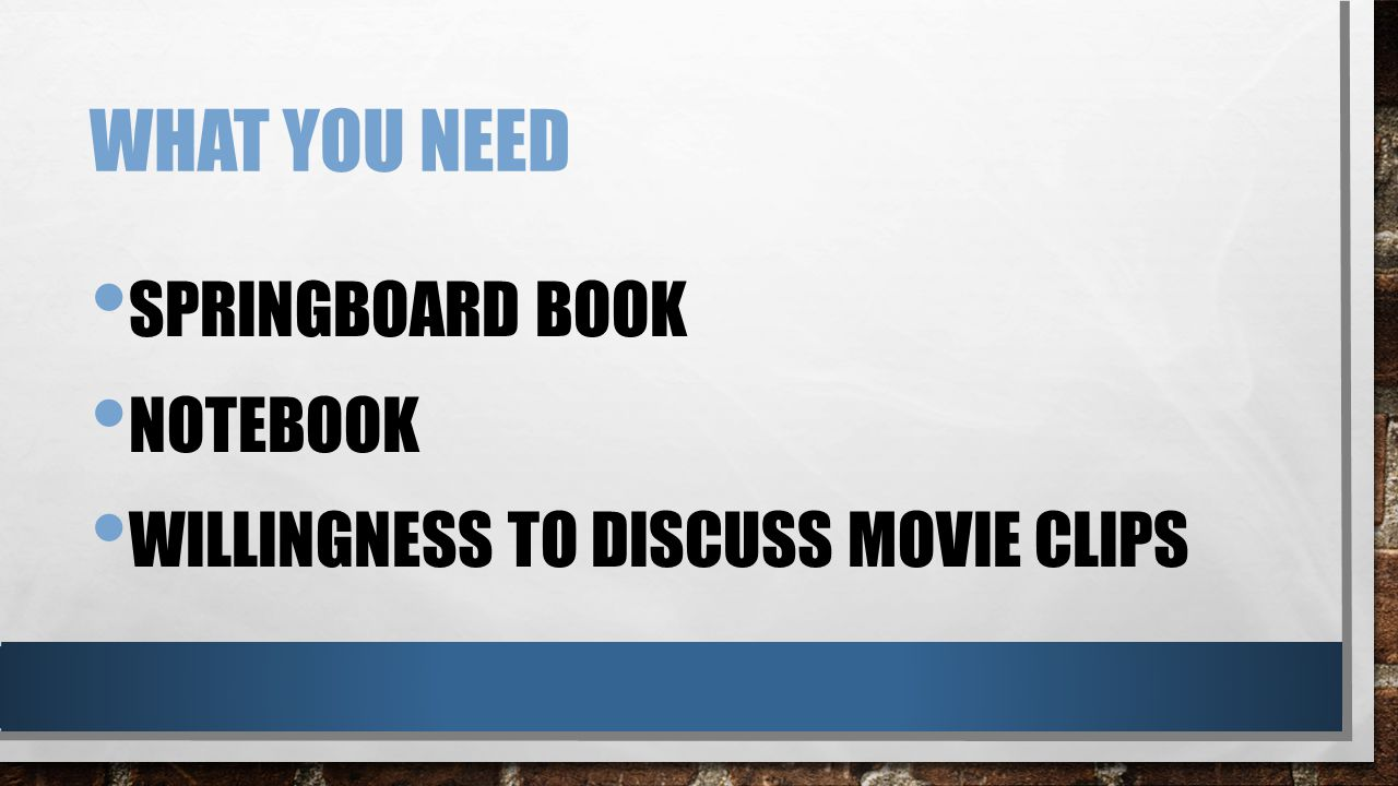 WHAT YOU NEED SPRINGBOARD BOOK NOTEBOOK WILLINGNESS TO DISCUSS MOVIE CLIPS