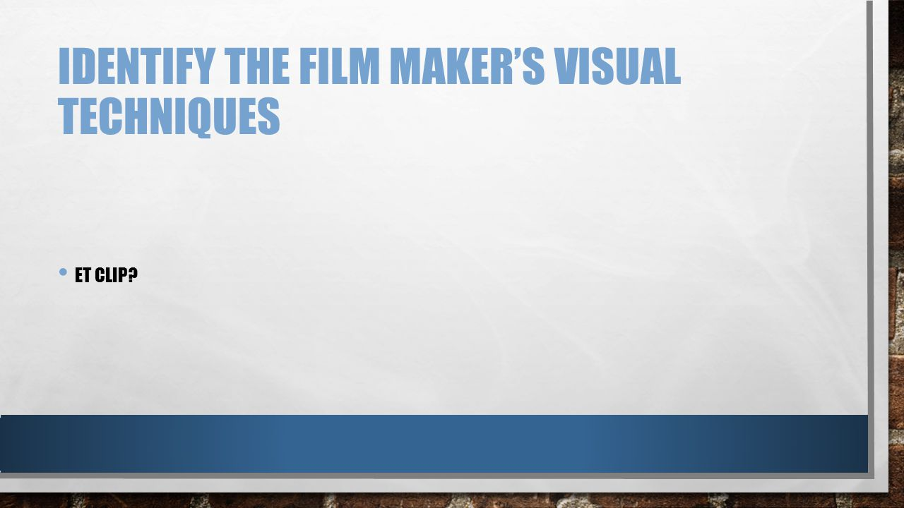 IDENTIFY THE FILM MAKER'S VISUAL TECHNIQUES ET CLIP