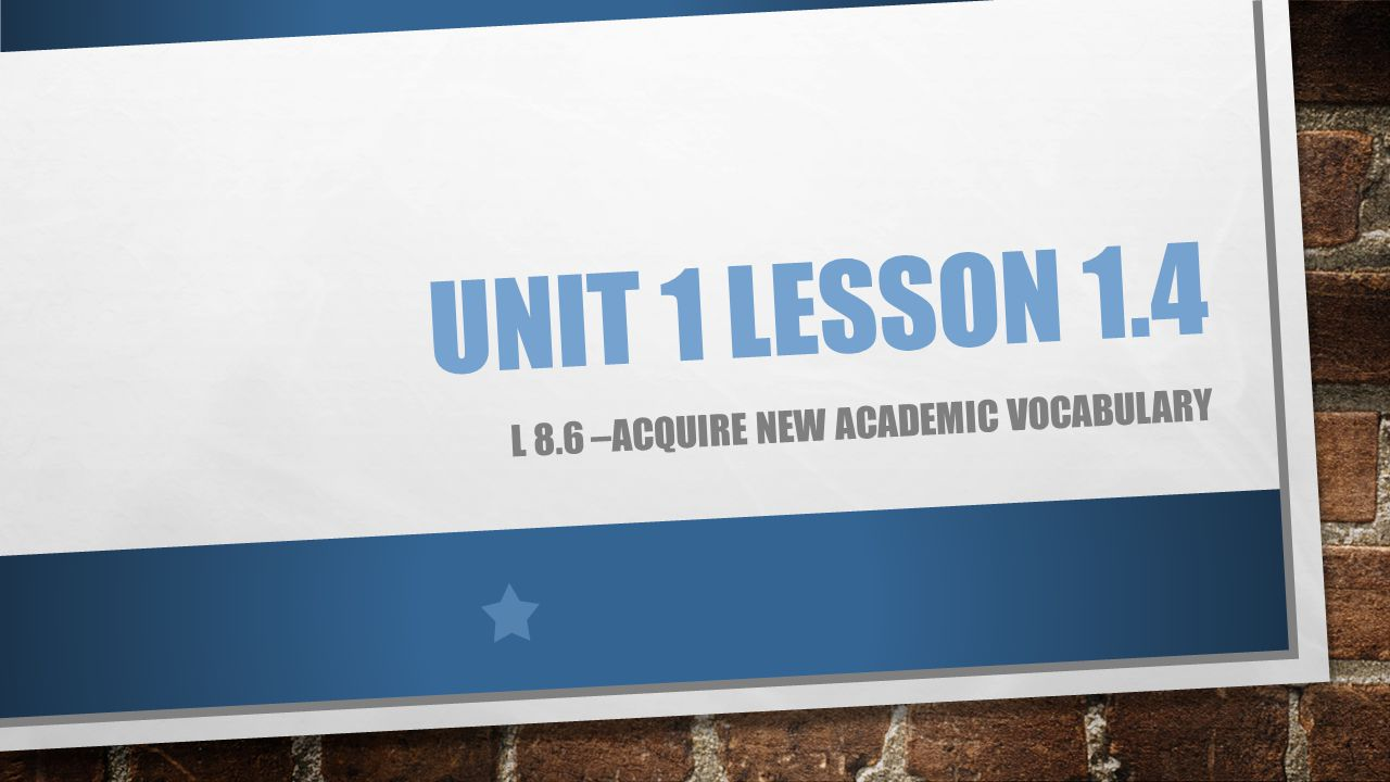 UNIT 1 LESSON 1.4 L 8.6 –ACQUIRE NEW ACADEMIC VOCABULARY