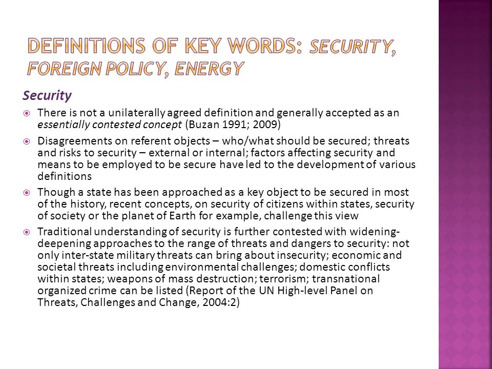 Security  There is not a unilaterally agreed definition and generally accepted as an essentially contested concept (Buzan 1991; 2009)  Disagreements