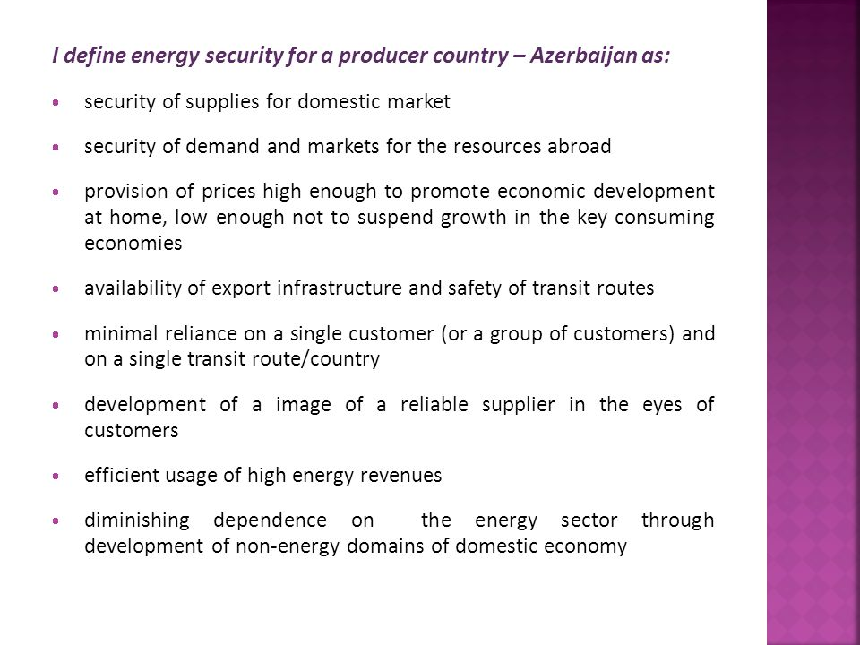 I define energy security for a producer country – Azerbaijan as:  security of supplies for domestic market  security of demand and markets for the r