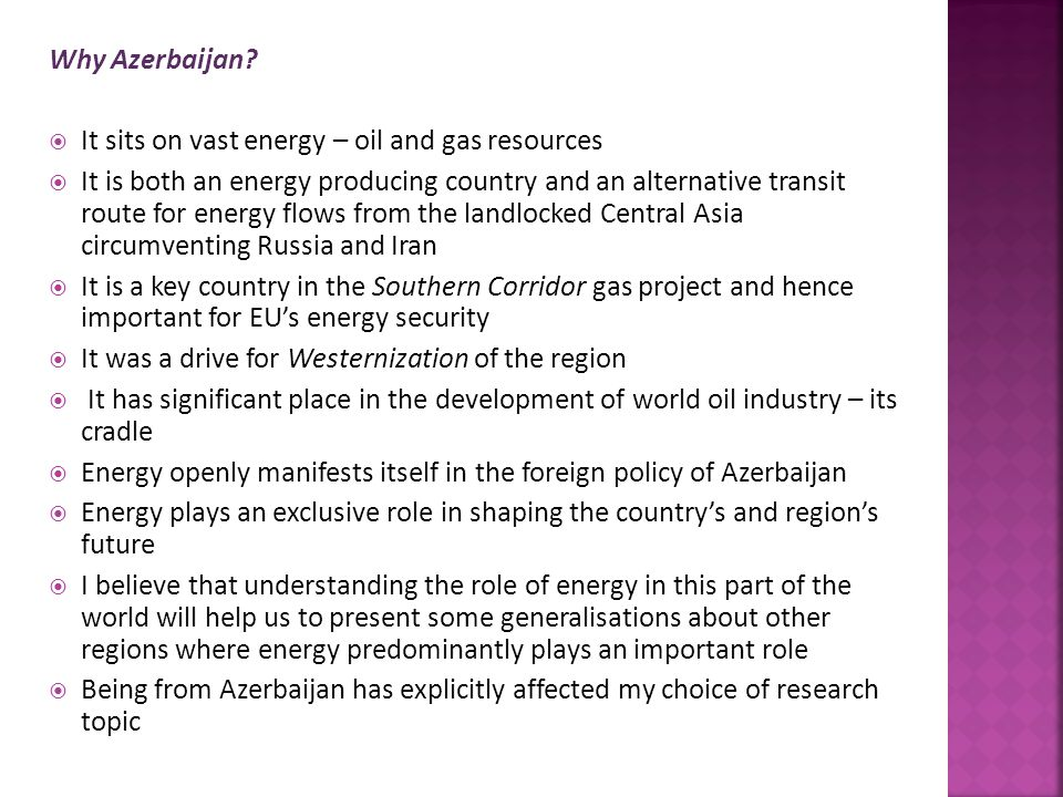 Why Azerbaijan?  It sits on vast energy – oil and gas resources  It is both an energy producing country and an alternative transit route for energy