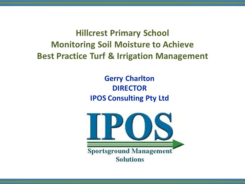 Hillcrest Primary School Monitoring Soil Moisture to Achieve Best Practice Turf & Irrigation Management Gerry Charlton DIRECTOR IPOS Consulting Pty Ltd