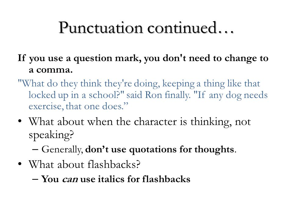Punctuation continued… If you use a question mark, you don't need to change to a comma.