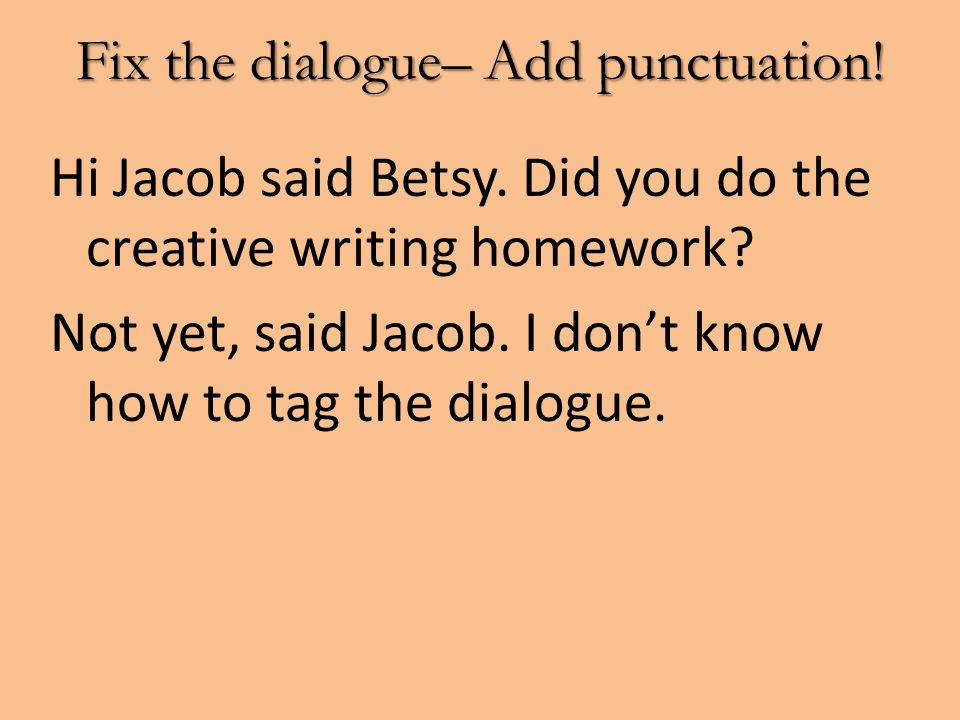 Fix the dialogue– Add punctuation! Hi Jacob said Betsy. Did you do the creative writing homework? Not yet, said Jacob. I don't know how to tag the dia