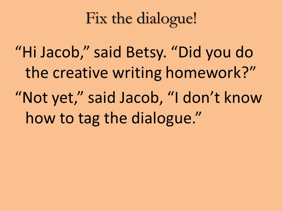 """Fix the dialogue! """"Hi Jacob,"""" said Betsy. """"Did you do the creative writing homework?"""" """"Not yet,"""" said Jacob, """"I don't know how to tag the dialogue."""""""