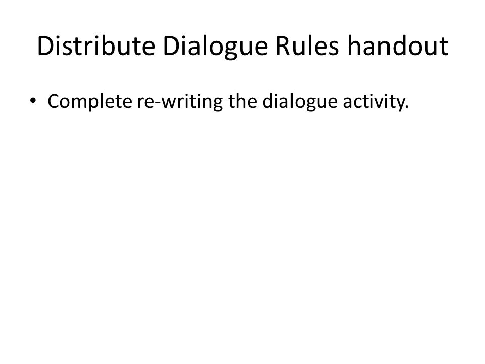 Distribute Dialogue Rules handout Complete re-writing the dialogue activity.