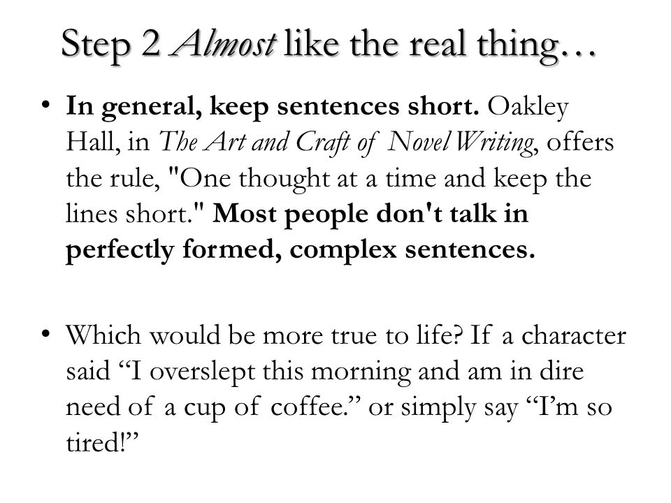 Step 2 Almost like the real thing… In general, keep sentences short. Oakley Hall, in The Art and Craft of Novel Writing, offers the rule,