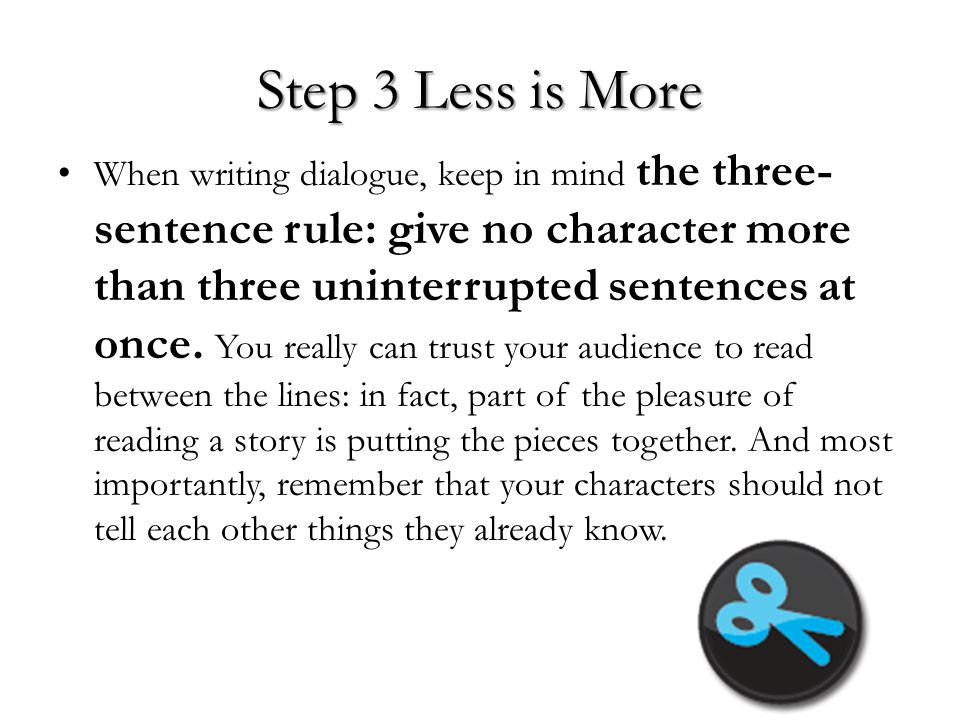 Step 3 Less is More When writing dialogue, keep in mind the three- sentence rule: give no character more than three uninterrupted sentences at once. Y