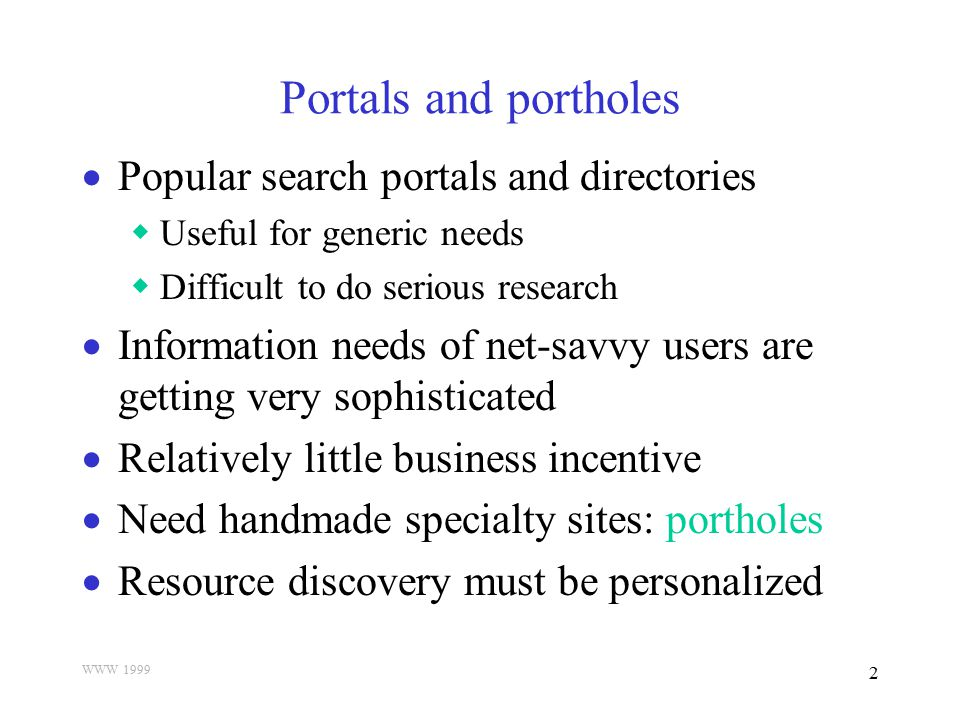WWW 1999 2 Portals and portholes  Popular search portals and directories  Useful for generic needs  Difficult to do serious research  Information
