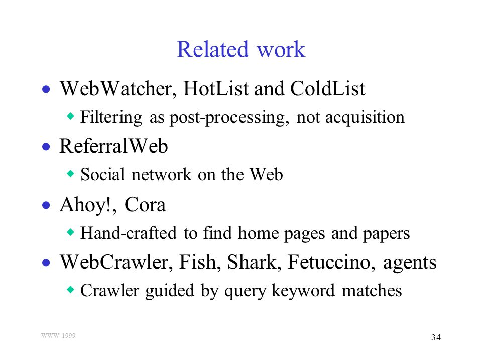 WWW 1999 34 Related work  WebWatcher, HotList and ColdList  Filtering as post-processing, not acquisition  ReferralWeb  Social network on the Web