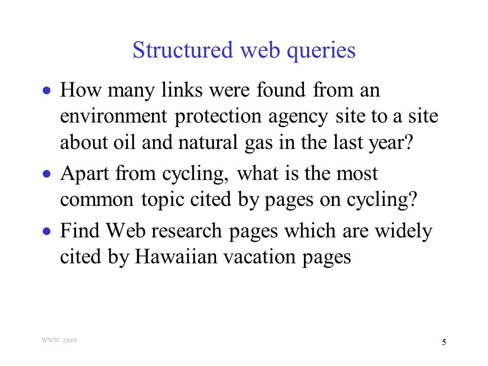 WWW 1999 6 Goal  Automatically construct a focused portal (porthole) containing resources that are  Relevant to the user's focus of interest  Of high influence and quality  Collectively comprehensive  Answer structured web queries by selectively exploring the topics involved in the query