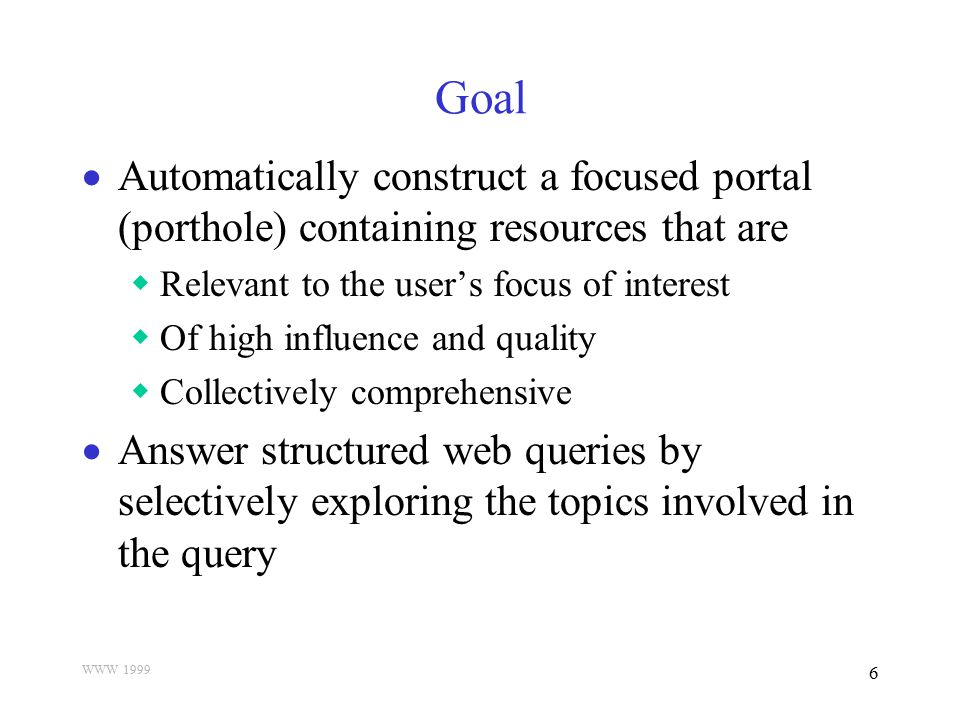 WWW 1999 6 Goal  Automatically construct a focused portal (porthole) containing resources that are  Relevant to the user's focus of interest  Of hi