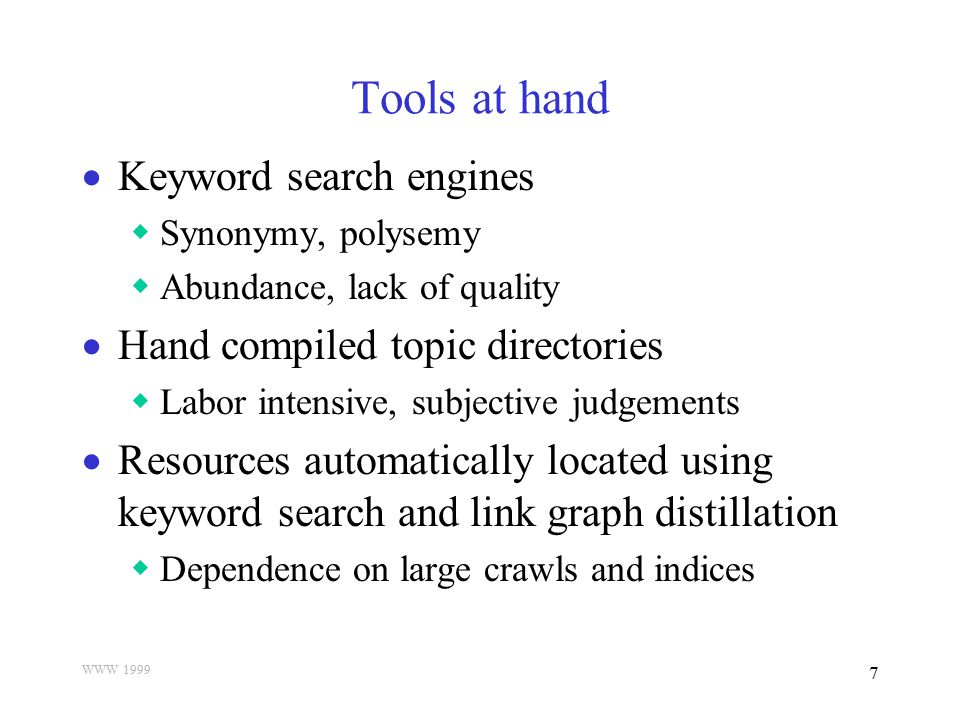 WWW 1999 7 Tools at hand  Keyword search engines  Synonymy, polysemy  Abundance, lack of quality  Hand compiled topic directories  Labor intensiv