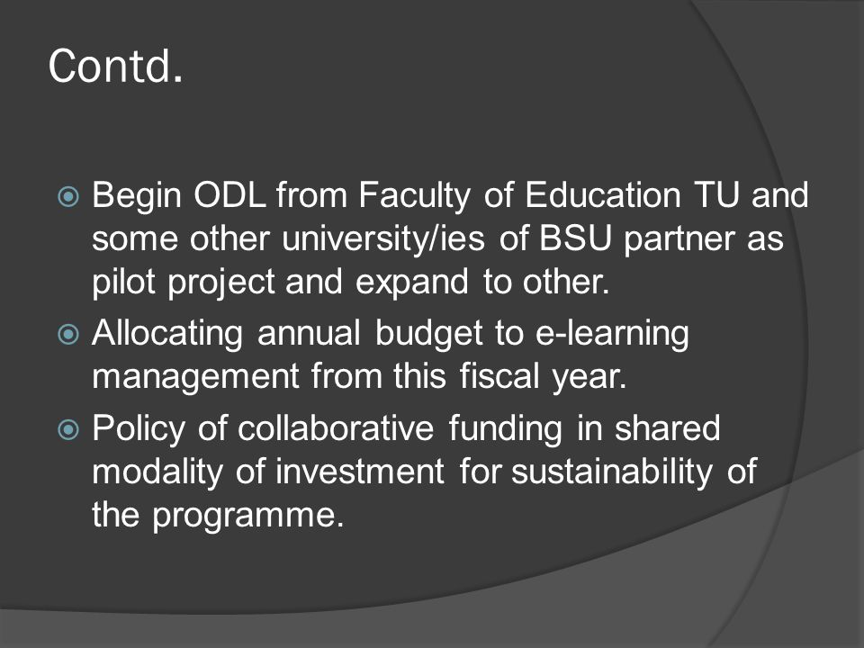 Contd.  Begin ODL from Faculty of Education TU and some other university/ies of BSU partner as pilot project and expand to other.  Allocating annual
