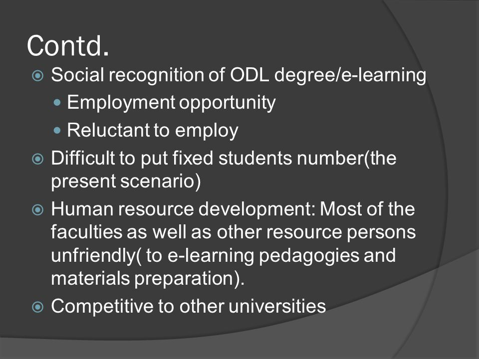 Contd.  Social recognition of ODL degree/e-learning Employment opportunity Reluctant to employ  Difficult to put fixed students number(the present s