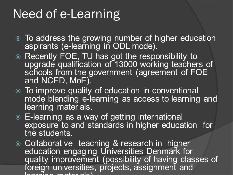 Expectation from BSU  Human resource development support  Planning e-learning for ODL and quality insurance (on the basis of the experiences)  Some lessons from universities Denmark and/or developed countries in ODL and even in conventional classes using e-learning (blended learning)  Joint academic programme for some years based on e- learning in undergraduate and graduate courses (like Mphil and Ph.D).
