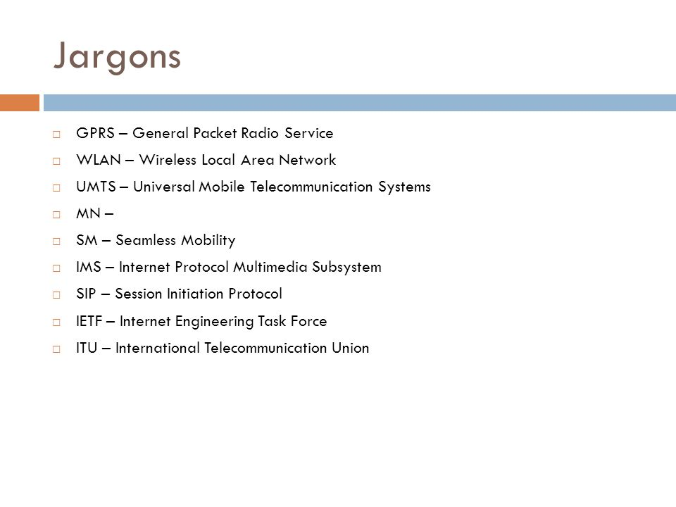 Jargons  GPRS – General Packet Radio Service  WLAN – Wireless Local Area Network  UMTS – Universal Mobile Telecommunication Systems  MN –  SM – Seamless Mobility  IMS – Internet Protocol Multimedia Subsystem  SIP – Session Initiation Protocol  IETF – Internet Engineering Task Force  ITU – International Telecommunication Union