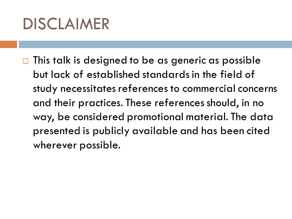 DISCLAIMER  This talk is designed to be as generic as possible but lack of established standards in the field of study necessitates references to commercial concerns and their practices.