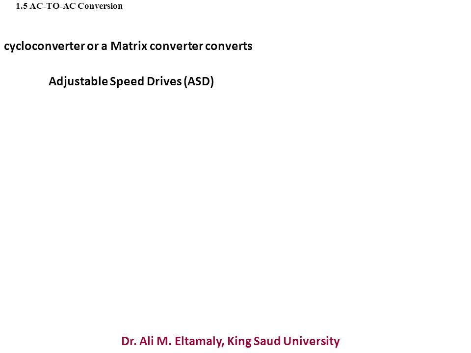 Dr. Ali M. Eltamaly, King Saud University 1.5 AC-TO-AC Conversion cycloconverter or a Matrix converter converts Adjustable Speed Drives (ASD)