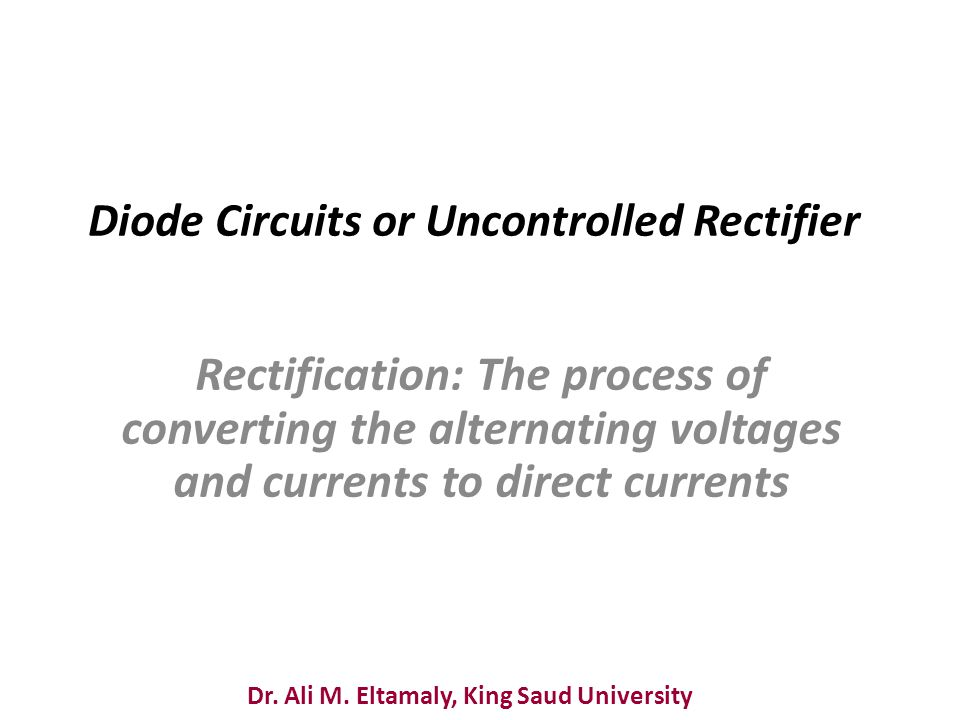 Dr. Ali M. Eltamaly, King Saud University Diode Circuits or Uncontrolled Rectifier Rectification: The process of converting the alternating voltages a
