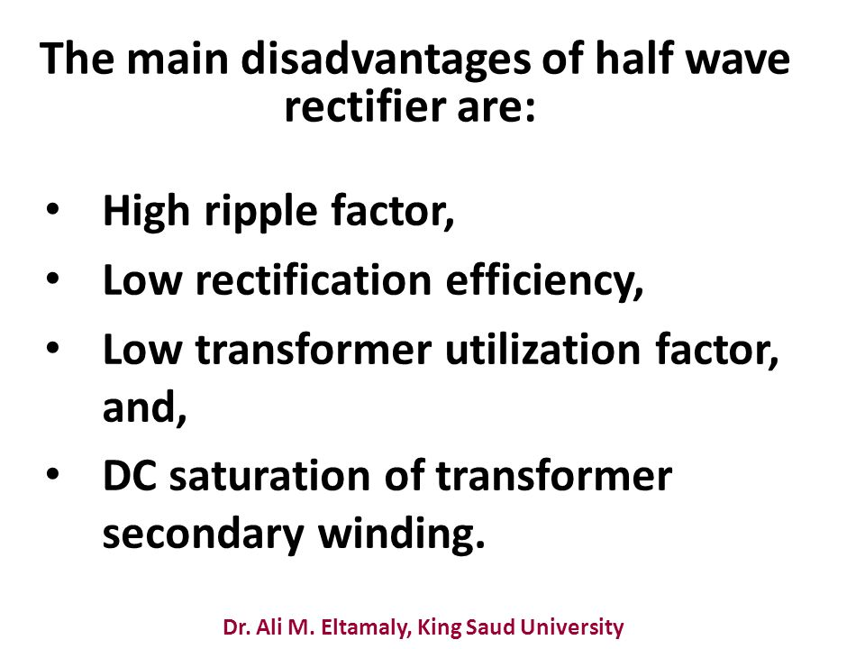 Dr. Ali M. Eltamaly, King Saud University The main disadvantages of half wave rectifier are: High ripple factor, Low rectification efficiency, Low tra