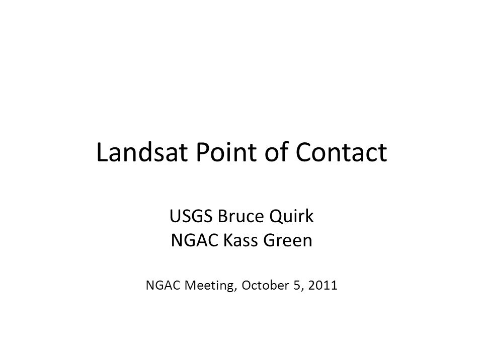 Landsat Point of Contact USGS Bruce Quirk NGAC Kass Green NGAC Meeting, October 5, 2011