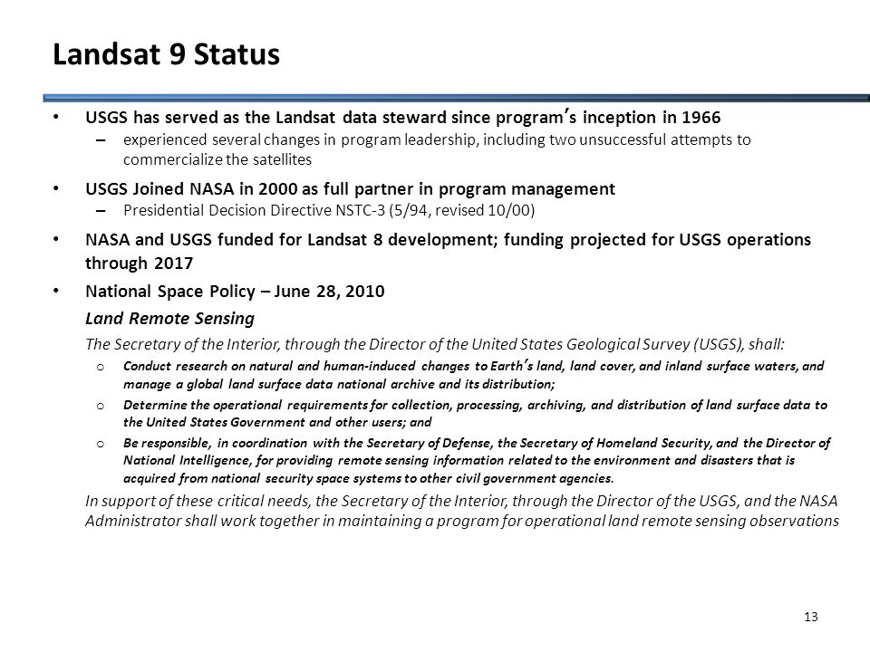Landsat 9 Status USGS has served as the Landsat data steward since program's inception in 1966 – experienced several changes in program leadership, including two unsuccessful attempts to commercialize the satellites USGS Joined NASA in 2000 as full partner in program management – Presidential Decision Directive NSTC-3 (5/94, revised 10/00) NASA and USGS funded for Landsat 8 development; funding projected for USGS operations through 2017 National Space Policy – June 28, 2010 Land Remote Sensing The Secretary of the Interior, through the Director of the United States Geological Survey (USGS), shall: o Conduct research on natural and human-induced changes to Earth's land, land cover, and inland surface waters, and manage a global land surface data national archive and its distribution; o Determine the operational requirements for collection, processing, archiving, and distribution of land surface data to the United States Government and other users; and o Be responsible, in coordination with the Secretary of Defense, the Secretary of Homeland Security, and the Director of National Intelligence, for providing remote sensing information related to the environment and disasters that is acquired from national security space systems to other civil government agencies.