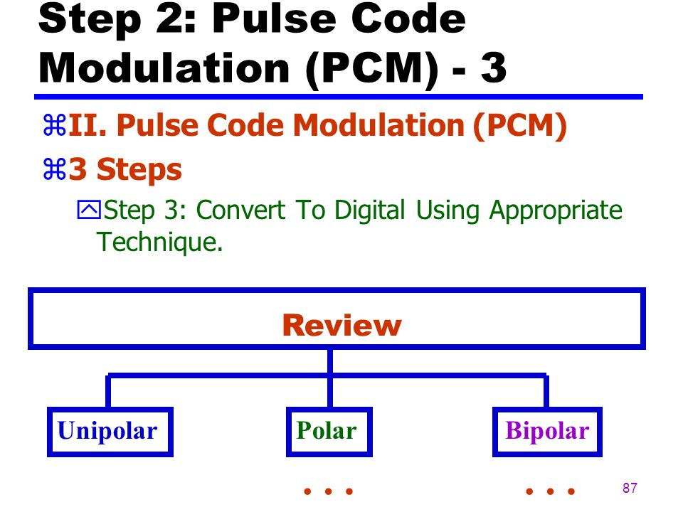 86 Step 2: Pulse Code Modulation (PCM) - 2 zII. Pulse Code Modulation (PCM) z3 Steps yStep 2: Translate Each Value Into 7 Bit Binary Equivalent