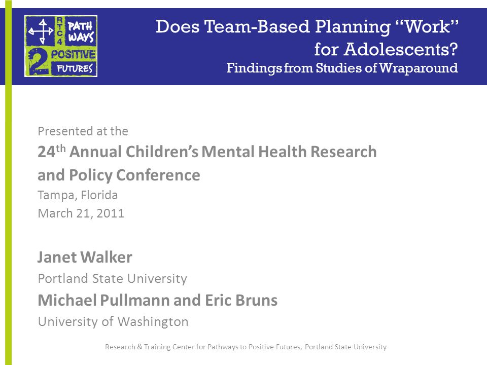Presented at the 24 th Annual Children's Mental Health Research and Policy Conference Tampa, Florida March 21, 2011 Janet Walker Portland State University Michael Pullmann and Eric Bruns University of Washington Research & Training Center for Pathways to Positive Futures, Portland State University Does Team-Based Planning Work for Adolescents.