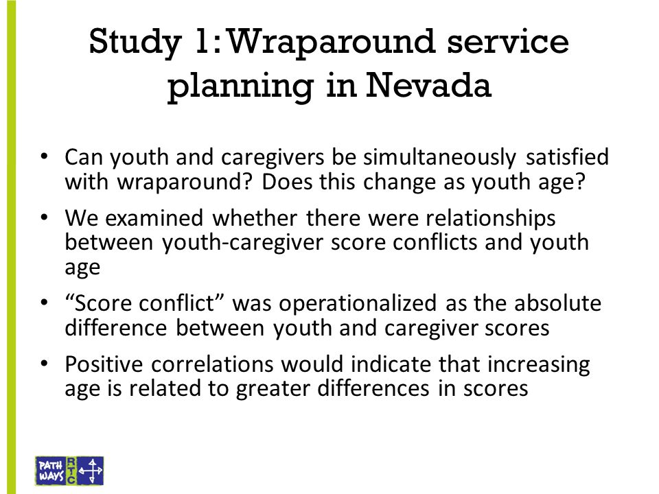 Study 1: Wraparound service planning in Nevada Can youth and caregivers be simultaneously satisfied with wraparound? Does this change as youth age? We